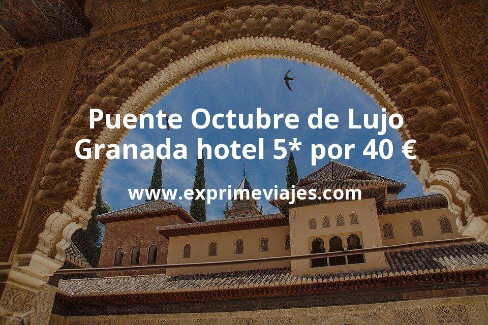Puente de Octubre de Lujo: Granada hotel 5* por 40€ p.p/noche