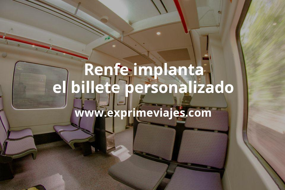Renfe implanta el billete personalizado