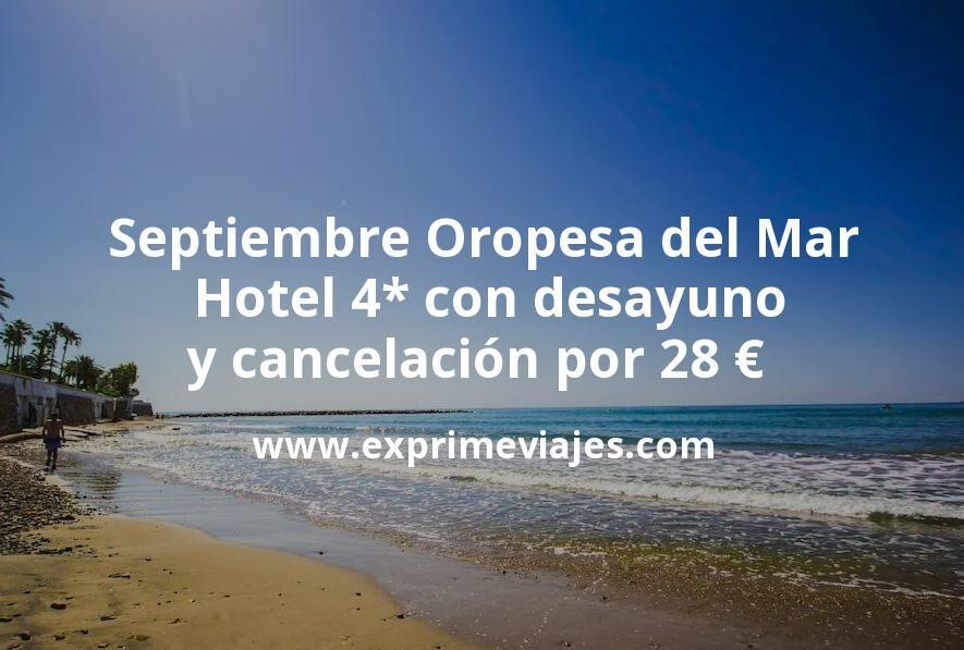 Septiembre Oropesa del Mar: Hotel 4* con desayuno y cancelación por 28€ p.p/noche