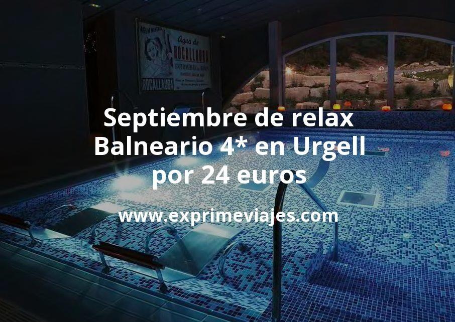 Septiembre de relax: Balneario 4* en Urgell por 24€ p.p/noche