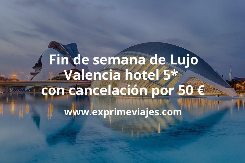 Fin de semana de Lujo: Valencia hotel 5* con cancelación por 50€ p.p/noche