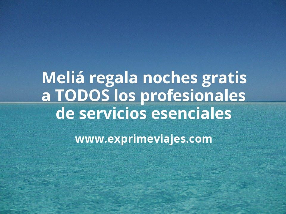 Meliá regala noches gratis para TODOS los profesionales de los servicios esenciales