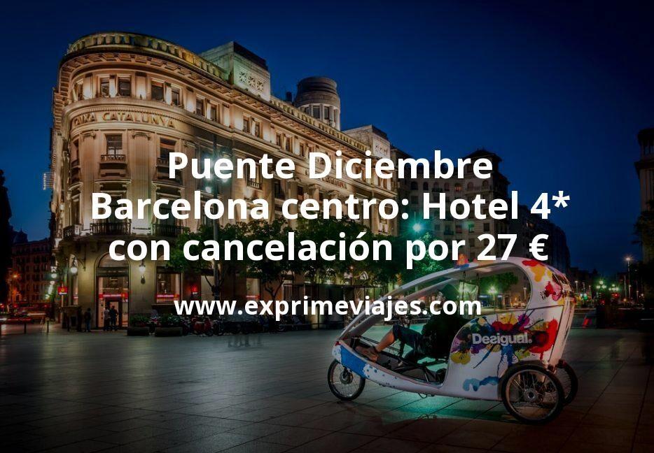 ¡Wow! Puente Diciembre Barcelona centro: Hotel 4* con cancelación por 27€ p.p/noche
