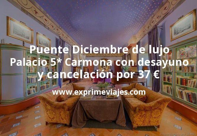 Puente Diciembre de lujo: Palacio 5* Carmona (Sevilla) con desayuno y cancelación por 37€ p.p/noche