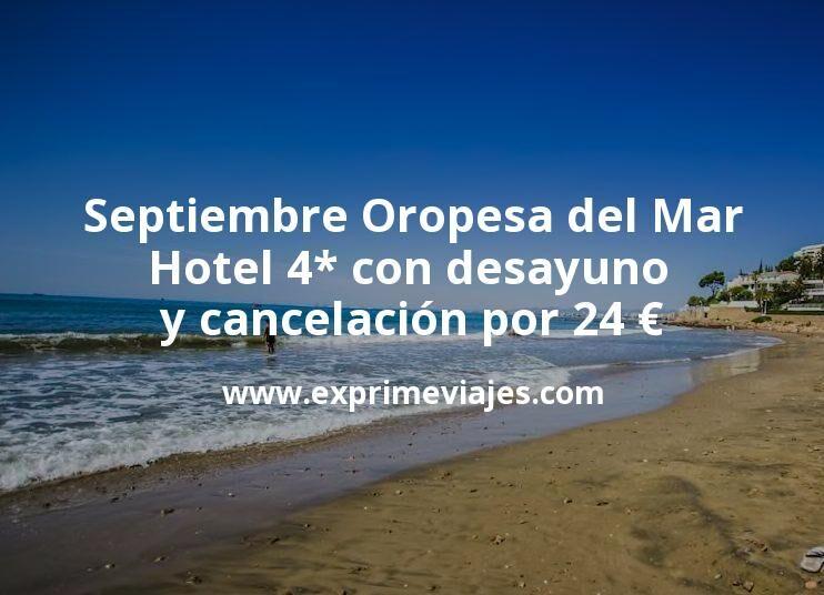 Septiembre Oropesa del Mar: Hotel 4* con desayuno y cancelación por 24€ p.p/noche