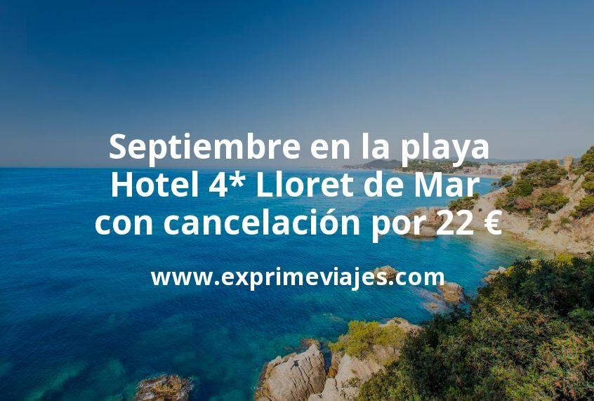 Septiembre en la playa: Hotel 4* Lloret de Mar con cancelación por 22€ p.p/noche