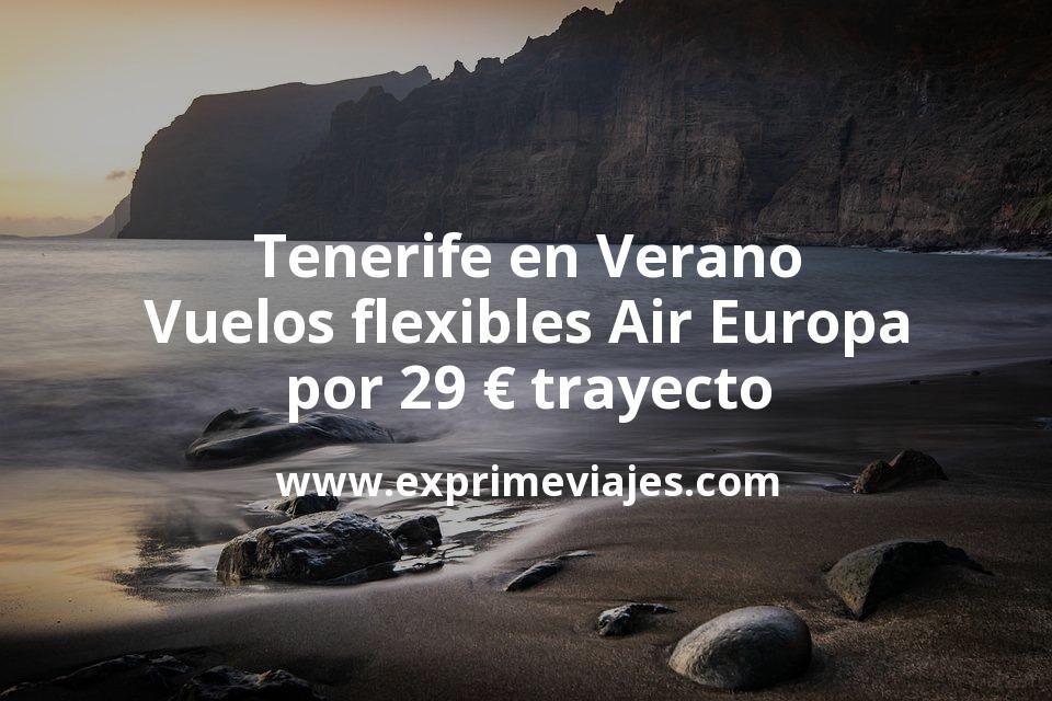¡Wow! Tenerife en Verano: Vuelos flexibles Air Europa por 29€ trayecto