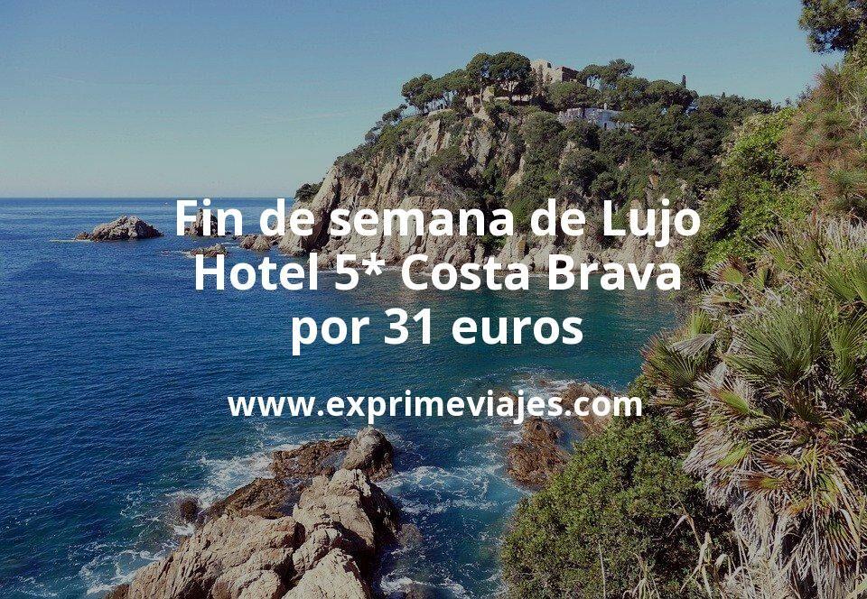 Fin de semana de Lujo: Hotel 5* Costa Brava por 31€ p.p/noche