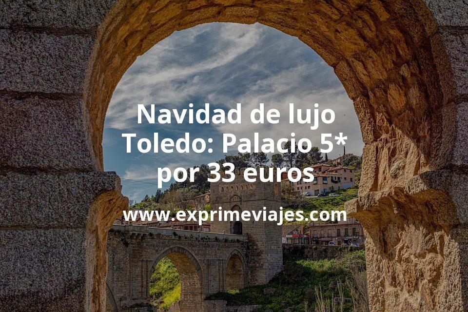 Navidad de lujo en Toledo: Palacio 5* por 33€ p.p/noche
