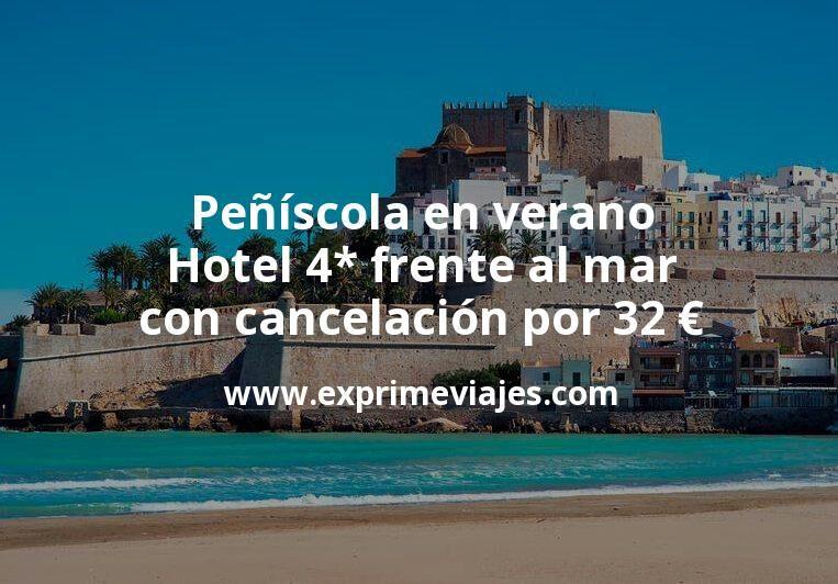 ¡Chollo! Peñíscola en verano: Hotel 4* frente al mar con cancelación por 32€ p.p/noche