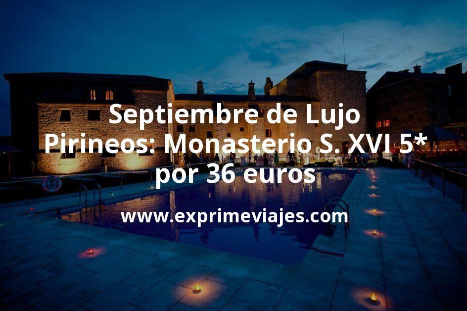 Septiembre de Lujo en Pirineos: Monasterio S. XVI 5* por 36€ p.p/noche