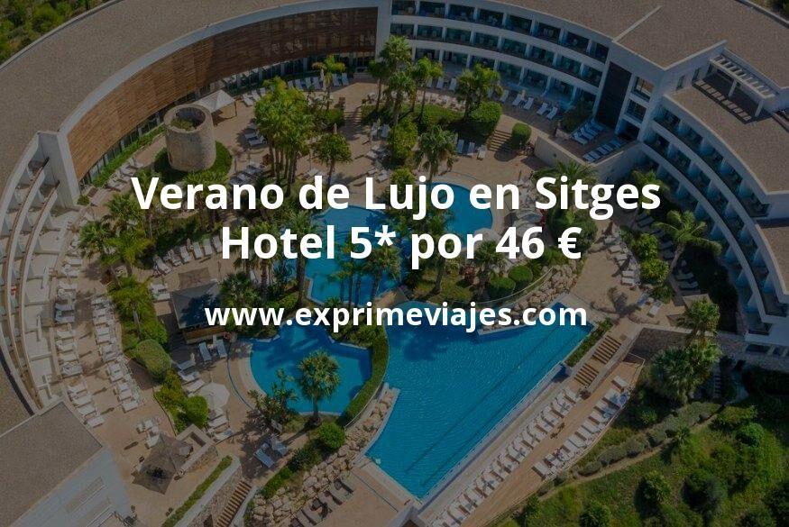 Verano de Lujo en Sitges: Hotel 5* por 46€ p.p/noche