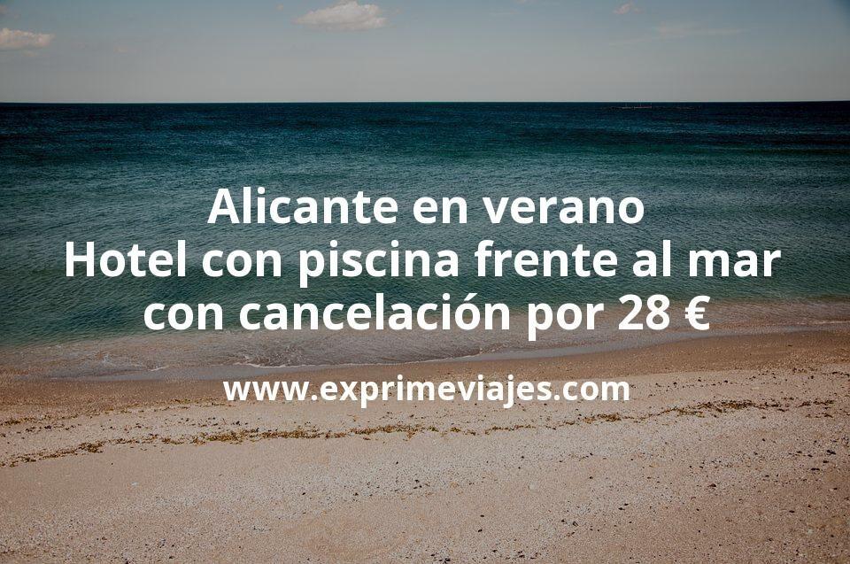 ¡Chollo! Alicante en verano: Hotel con piscina frente al mar con cancelación por 28€ p.p/noche