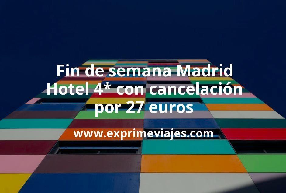 ¡Chollo! Fin de semana Madrid: Hotel 4* con cancelación por 27€ p.p/noche