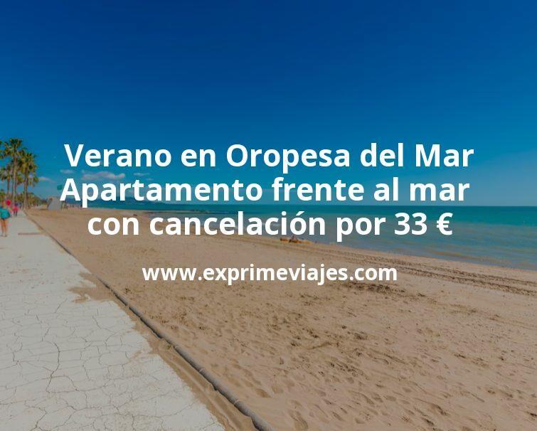 Verano en Oropesa del Mar: Apartamento frente al mar con cancelación por 33€ p.p/noche
