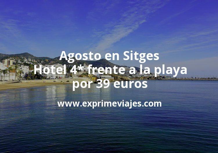 Agosto en Sitges: Hotel 4* frente a la playa por 39€ p.p/noche