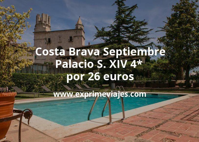 ¡Chollo! Costa Brava en Septiembre: Palacio S. XIV 4* por 26€ p.p/noche