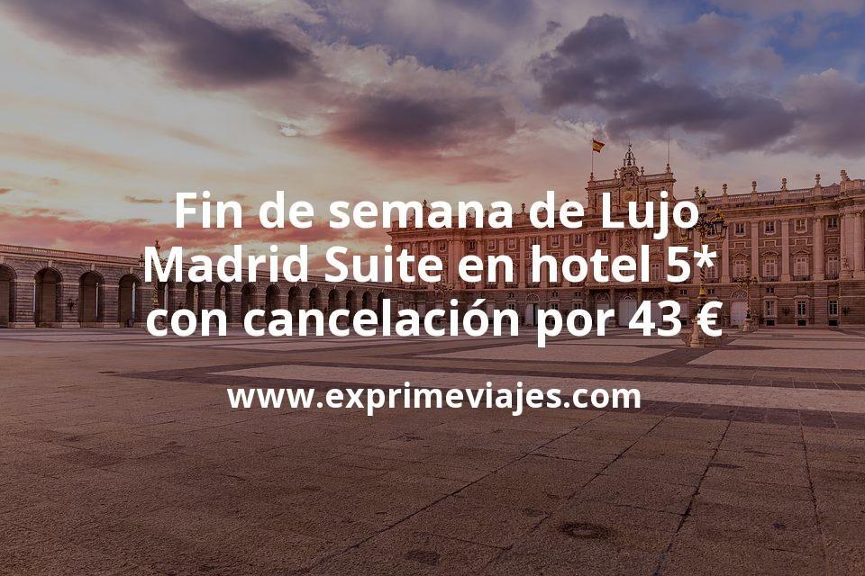 Fin de semana de Lujo: Madrid Suite en hotel 5* con cancelación por 43€ p.p/noche