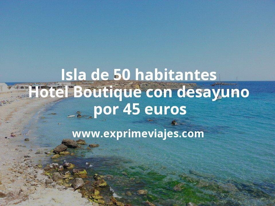 Hotel Boutique con desayuno en una isla de 50 habitantes por 45€ p.p/noche