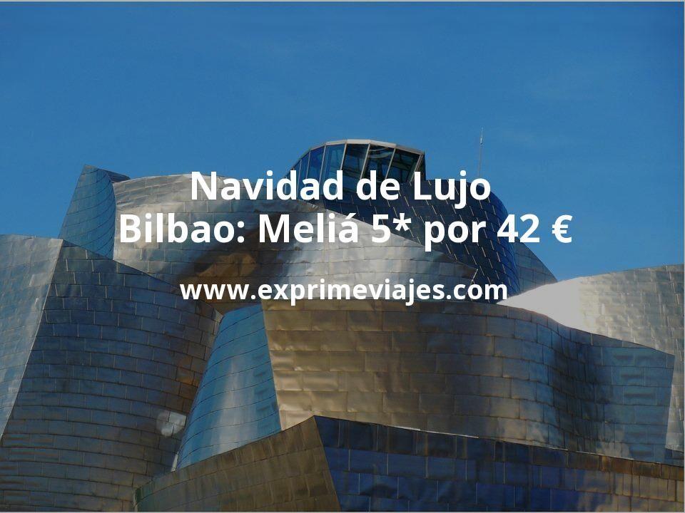 Navidad de Lujo en Bilbao: Meliá 5* por 42€ p.p/noche