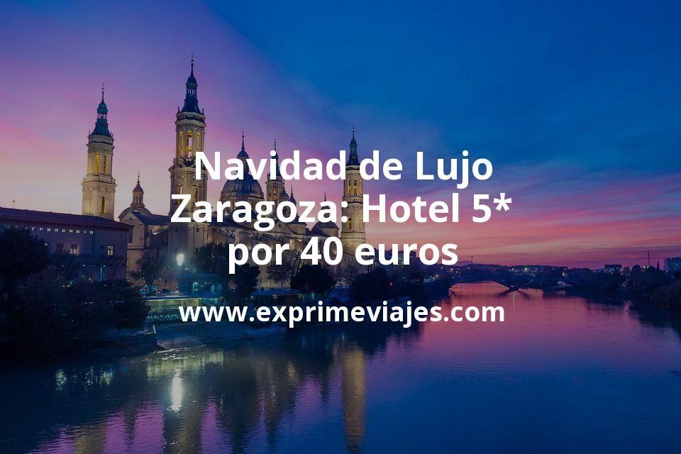 ¡Wow! Navidad de Lujo en Zaragoza: Hotel 5* por 40€ p.p/noche
