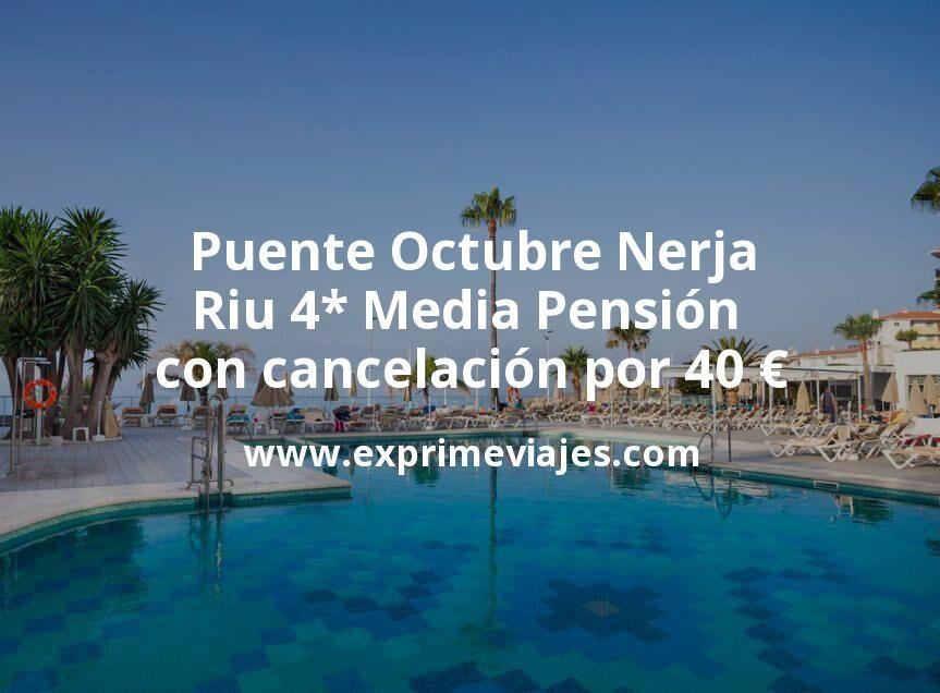 ¡Wow! Puente Octubre Nerja: Riu 4* Media Pensión con cancelación por 40€ p.p/noche