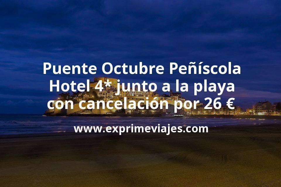Puente Octubre Peñíscola: Hotel 4* junto a la playa con cancelación por 26€ p.p/noche