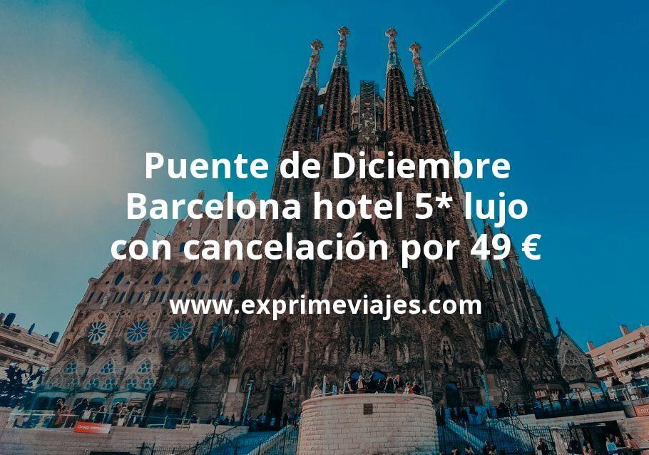 Puente de Diciembre: Barcelona hotel 5* lujo con cancelación por 49€ p.p/noche