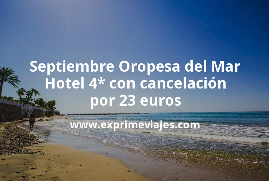 Septiembre Oropesa del Mar: Hotel 4* con cancelación por 23€ p.p/noche