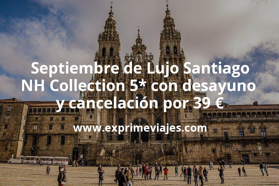Septiembre de Lujo: NH Collection 5* Santiago con desayuno y cancelación por 39€ p.p/noche
