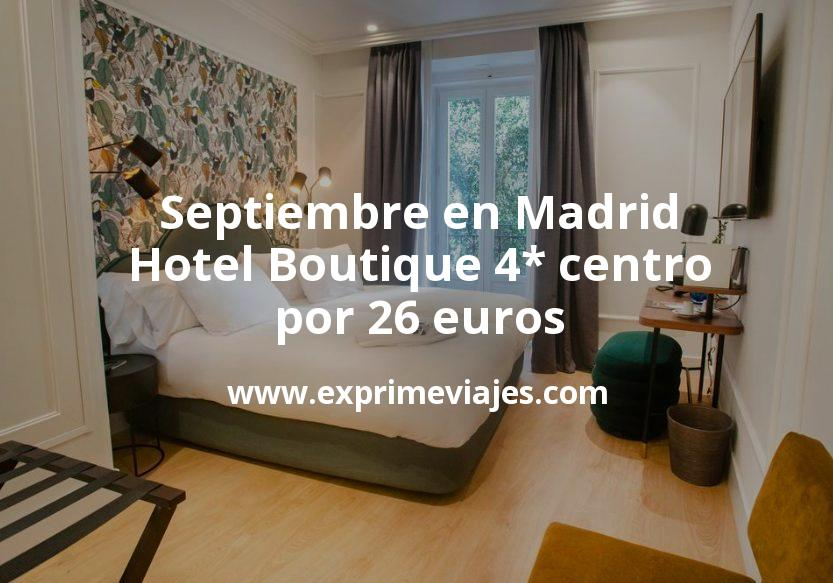 ¡Chollo! Septiembre en Madrid: Hotel Boutique 4* centro por 26€ p.p/noche