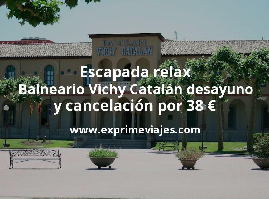 Escapada relax al Balneario Vichy Catalán con desayuno y cancelación por 38€ p.p/noche