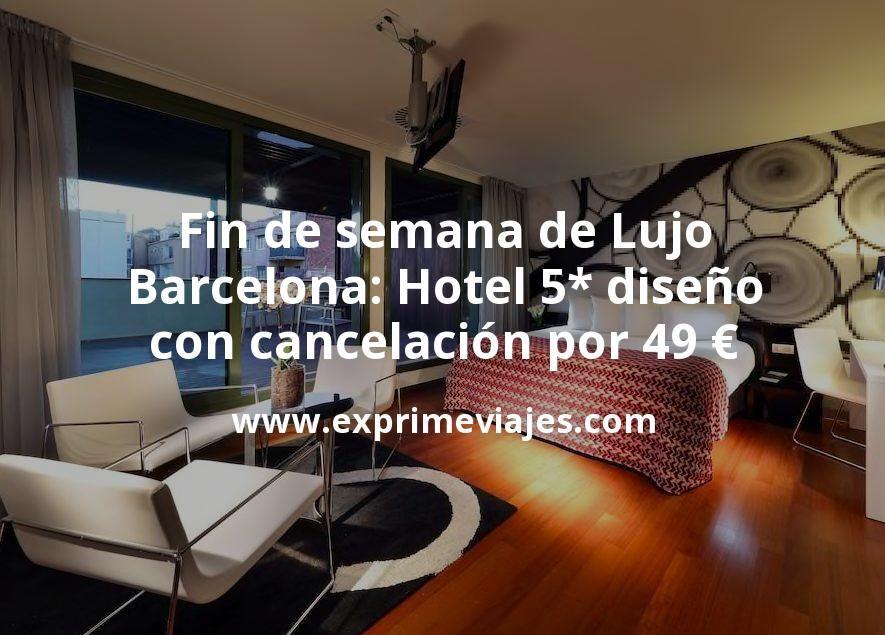 Fin de semana de Lujo en Barcelona: Hotel 5* diseño con cancelación por 49€ p.p/noche