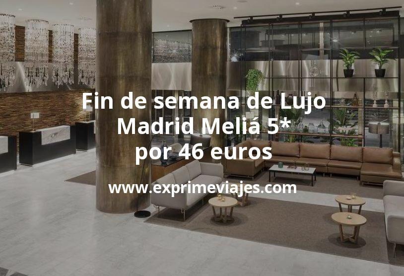 Fin de semana de Lujo en Madrid: Meliá 5* por 46€ p.p/noche