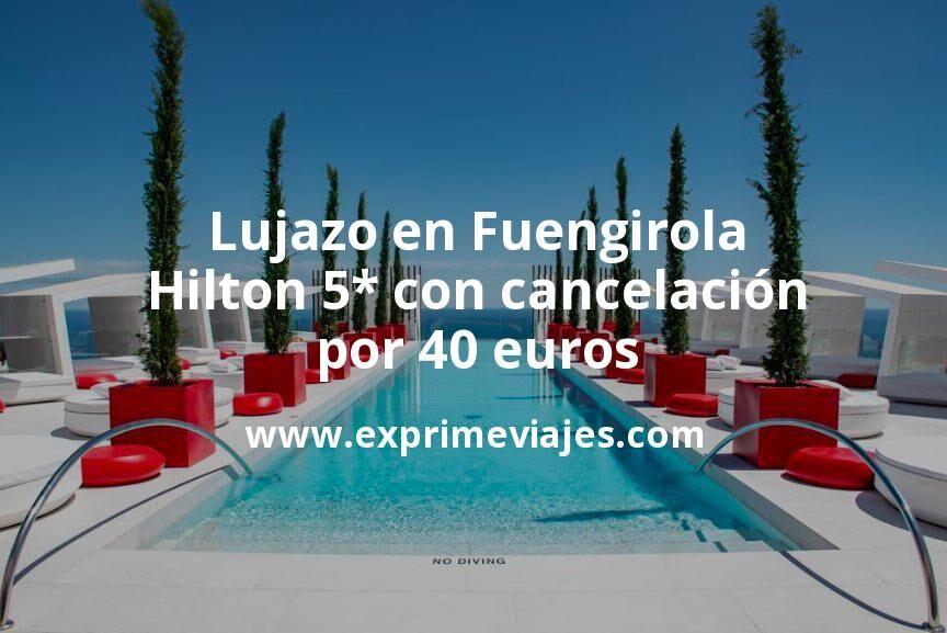 ¡Wow! Lujazo en Fuengirola: Hilton 5* con cancelación por 40€ p.p/noche