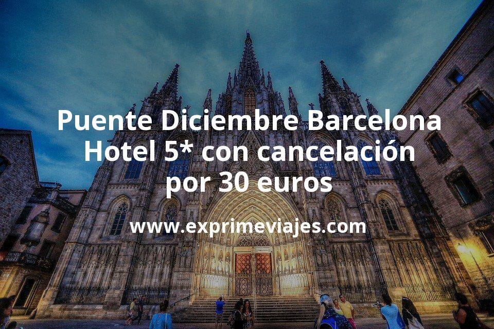 ¡Chollo! Puente Diciembre Barcelona: Hotel 5* con cancelación por 30€ p.p/noche