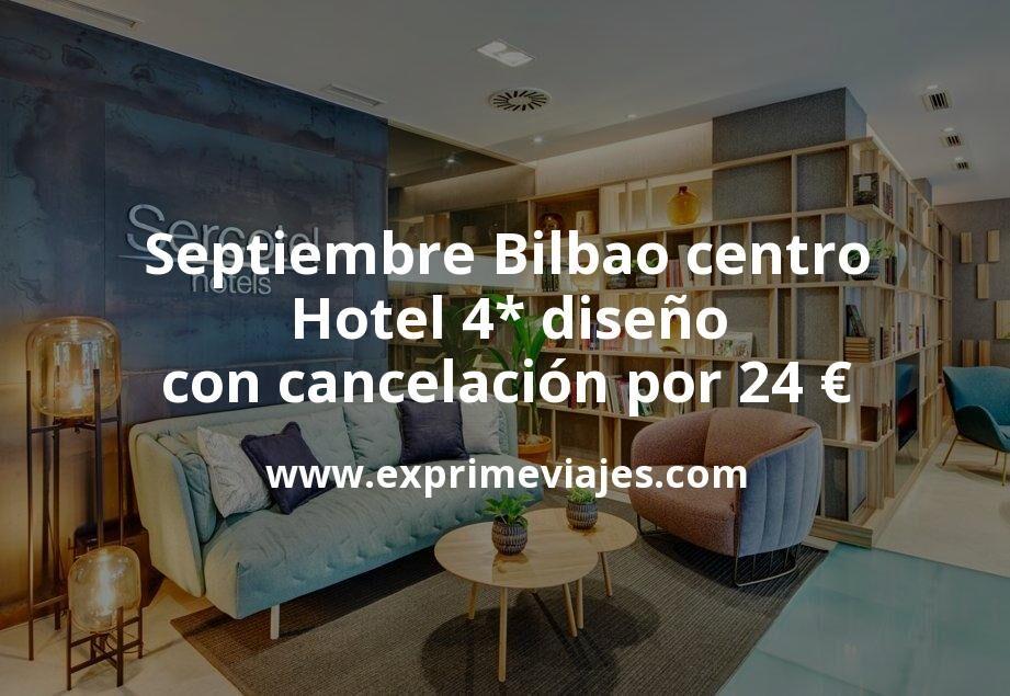 Septiembre Bilbao centro: Hotel 4* diseño con cancelación por 24€ p.p/noche