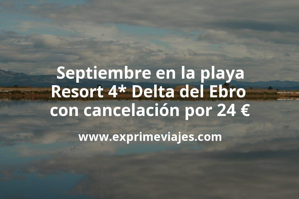 Septiembre en la playa: Resort 4* Delta del Ebro con cancelación por 24€ p.p/noche