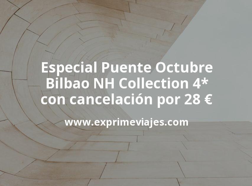 Especial Puente Octubre: Bilbao NH Collection 4* con cancelación por 28€ p.p/noche