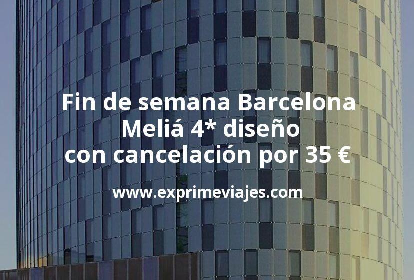 Fin de semana Barcelona: Meliá 4* diseño con cancelación por 35€ p.p/noche