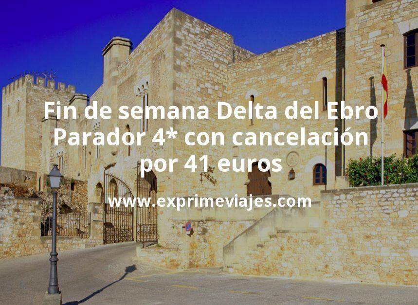 Fin de semana Delta del Ebro: Parador 4* con cancelación por 41€ p.p/noche