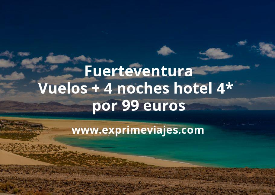 ¡Chollazo! Fuerteventura: Vuelos + 4 noches hotel 4* por 99euros
