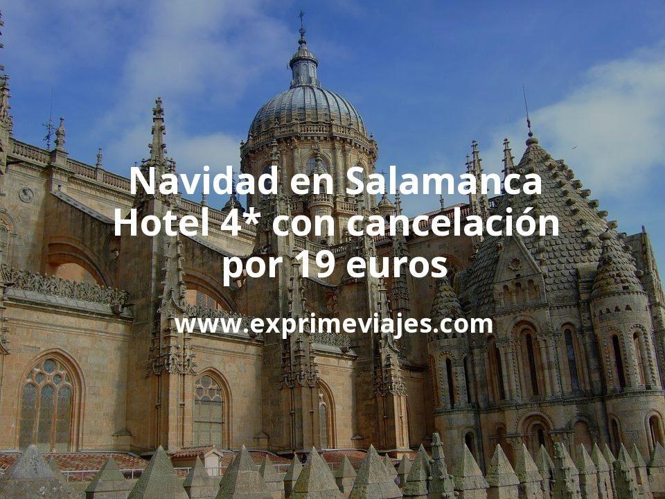 Navidad en Salamanca: Hotel 4* con cancelación por 19€ p.p/noche