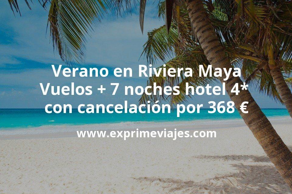 ¡Chollazo! Verano en Riviera Maya: Vuelos + 7 noches hotel 4* con cancelación por 368euros