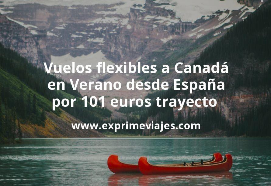 ¡Ganga! Vuelos flexibles a Canadá en Verano desde España por 101euros trayecto