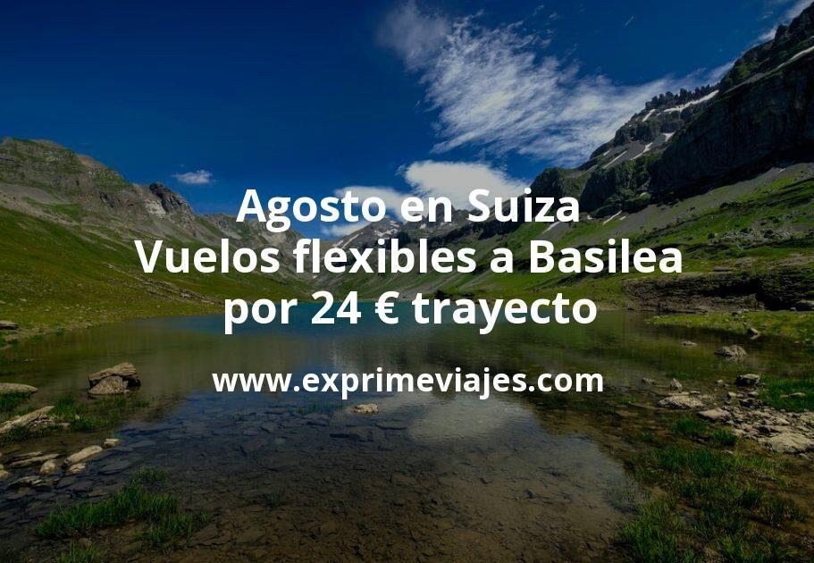 Agosto en Suiza: Vuelos flexibles a Basilea por 24euros trayecto