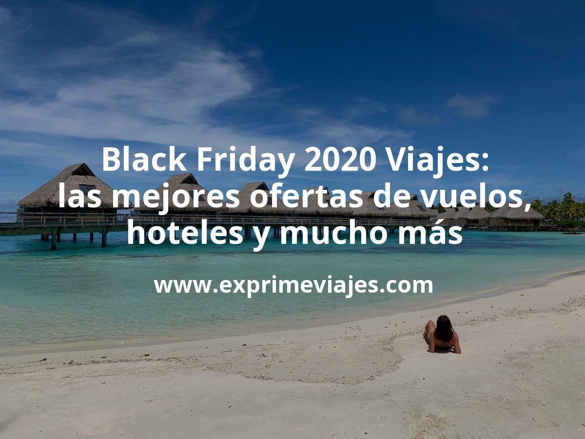 Black Friday 2020 Viajes: las mejores ofertas de vuelos, hoteles y mucho más