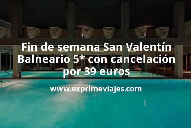 Fin de semana San Valentín: Balneario 5* con cancelación por 39€ p.p/noche