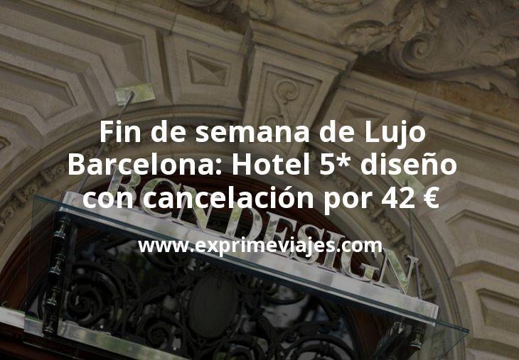 Fin de semana de Lujo en Barcelona: Hotel 5* diseño con cancelación por 42€ p.p/noche