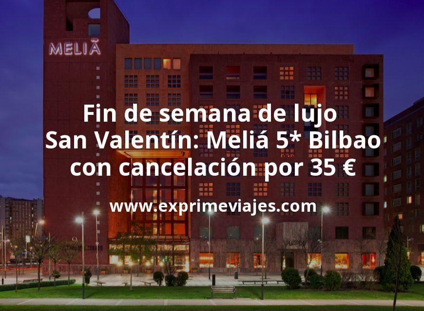 Fin de semana de lujo San Valentín: Meliá 5* Bilbao con cancelación por 35€ p.p/noche